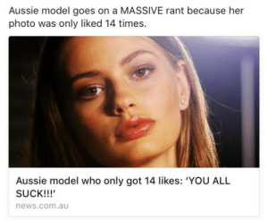 chulaspice:  me : Aussie model goes on a MASSIVE rant because her  photo was only liked 14 times.  Aussie model who only got 14 likes: 'YOU ALL  SUCK!!!  news.com.au chulaspice:  me