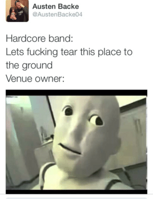 Fucking, Band, and Hardcore: Austen Backe  @AustenBacke04  Hardcore band:  Lets fucking tear this place to  the ground  Venue owner: