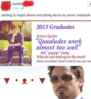 """Austin Sniff you should've fucking warned us haha lol: Austin  7 hrs -  starting to regret almost everything about my senior yearbook  2013 Graduates  Senior Quote:  """"Quaaludes work  almost too well""""  -Bill """"giggity"""" Cosby  Who do you look up to the most?  future president Donal trunk jk can you imc  AUSTIN """"PENIS"""" SNIFF Austin Sniff you should've fucking warned us haha lol"""