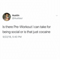 It's cocaine, Austin: Austin  @Austaur  s there Pre-Workout can take for  being social or is that just cocaine  9/22/18, 5:40 PM It's cocaine, Austin