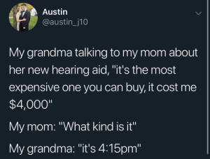 """As a hearing impaired person, this speaks to me by Silent_Glass MORE MEMES: Austin  @austin_j10  My grandma talking to my mom about  her new hearing aid, """"it's the most  expensive one you can buy, it cost me  $4,000""""  My mom: """"What kind is it""""  My grandma: """"it's 4:15pm As a hearing impaired person, this speaks to me by Silent_Glass MORE MEMES"""