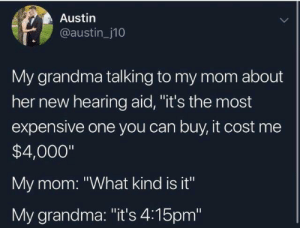 "Dank, Grandma, and Mom: Austin  @austin_j10  My grandma talking to my mom about  her new hearing aid, ""it's the most  expensive one you can buy, it cost me  $4,000""  My mom: ""What kind is it""  My grandma: ""it's 4:15pm"""