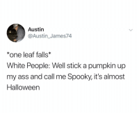 Ass, Halloween, and White People: Austin  @Austin_James74  *one leaf falls*  White People: Well stick a pumpkin up  my ass and call me Spooky, it's almost  Halloween Oh it's fuckin sweater season bitches