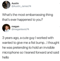 Cute, Hello, and Megan: Austin  @Austin_James74  What's the most embarrassing thing  that's ever happened to you?  megan  @meganlewis74  3 years ago, a cute guy I worked with  wanted to give me a fist bump... thought  he was pretending to hold an invisible  microphone so l leaned forward and said  hello