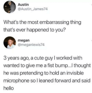 Cute, Hello, and Megan: Austin  @Austin_James74  What's the most embarrassing thing  that's ever happened to you?  megan  @meganlewis74  3 years ago, a cute guy l worked with  wanted to give me a fist bump... thought  he was pretending to hold an invisible  microphone so l leaned forward and said  hello Me irl