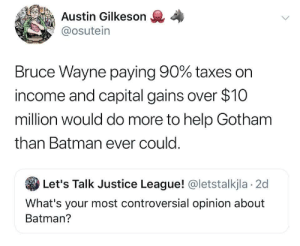 Lets Talk: Austin Gilkeson  @osutein  Bruce Wayne paying 90% taxes on  income and capital gains over $10  million would do more to help Gotham  than Batman ever could.  Let's Talk Justice League! @letstalkjla 2d  What's your most controversial opinion about  Batman?
