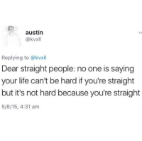 Life, Target, and Tumblr: austin  @kvxll  Replying to @kvxll  Dear straight people: no one is saying  your life can't be hard if you're straight  but it's not hard because you're straight  5/8/15, 4:31 am femestella:This yup