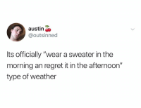 "Regret, Weather, and Dank Memes: austin  @outsinned  Its officially ""wear a sweater in the  morning an regret it in the afternoon""  type of weather Heatstroke by 2pm"