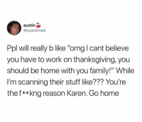 "Shut up Karen: austin  @outsinned  Ppl will really b like ""omg I cant believe  you have to work on thanksgiving, you  should be home with you family!"" While  I'm scanning their stuff like??? You're  thef**kng reason Karen. Go home Shut up Karen"