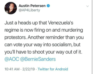 If You Vote Your Way Into Socialism, You Will Have To Shoot Your Way Out Of It.: Austin Petersen  @AP4Liberty  Just a heads up that Venezuela's  regime is now firing on and murdering  protestors. Another reminder than you  can vote your way into socialism, but  you'll have to shoot your way out of it.  @AOC @BernieSanders  10:41 AM- 2/22/19 Twitter for Android If You Vote Your Way Into Socialism, You Will Have To Shoot Your Way Out Of It.