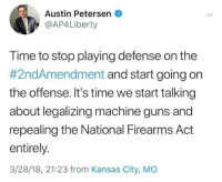 "Guns, Tumblr, and Hunting: Austin Petersen  @AP4Liberty  Time to stop playing defense on the  #2ndAmendment and start going on  the offense. It's time we start talking  about legalizing machine guns and  repealing the National Firearms Act  entirely  3/28/18, 21:23 from Kansas City, MO <p><a href=""http://markhamillz.tumblr.com/post/172612641816/yes-because-civilians-absolutely-positively-need"" class=""tumblr_blog"">markhamillz</a>:</p><blockquote> <p>Yes, because civilians absolutely, positively need free access to machine guns.</p> <p>Gotta go hunting with an M-16, don't ya know. Just going in with enough firepower to protect ourselves from the Howitzer wielding grizzly bears. Yessiree bob.</p> </blockquote><p>Gun rights are not about needing it for hunting or anything else. It's about having the right to keep and bear arms. Why shouldn't responsible citizenry have access to the same weapons as the military? That *was* the spirit of the Second Amendment after all.</p>"