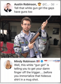 "mindy: Austin Robinson, @C.... 3d  Tell that white gun girl the gays  have guns too  FYOU  Mindy RobinsonRED  Well, this white ""gun girl"" is  telling you to get your damn  you immortalize that hideous  shirt in a mug shot."