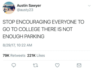 College, Tumblr, and Blog: Austin Sawyer  @austy23  STOP ENCOURAGING EVERYONE TO  GO TO COLLEGE THERE IS NOT  ENOUGH PARKING  8/29/17, 10:22 AM  79K Retweets 221K Likes c-bassmeow:  The only valid argument for denying people college