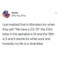 "Life, Memes, and Monsters Inc: Austin  @Spring_Bing  I just realized that in Monsters Inc when  they yell ""We have a 23-19"" the 23rd  letter in the alphabet is W and the 19th  is S and it stands for white sock and  honestly my life is in shambles @whitepeoplehumor always makes me laugh 😂"