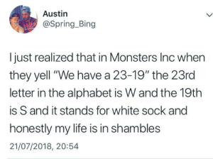 """me🤯irl: Austin  @Spring_Bing  I just realized that in Monsters Inc when  they yell """"We have a 23-19"""" the 23rd  letter in the alphabet is W and the 19th  is S and it stands for white sock and  honestly my life is in shambles  21/07/2018, 20:54 me🤯irl"""