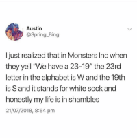 "Life, Memes, and Monsters Inc: Austin  @Spring.Bing  I just realized that in Monsters Inc whern  they yell ""We have a 23-19"" the 23rd  letter in the alphabet is W and the 19th  is S and it stands for white sock and  honestly my life is in shambles  21/07/2018, 8:54 pm 😩"