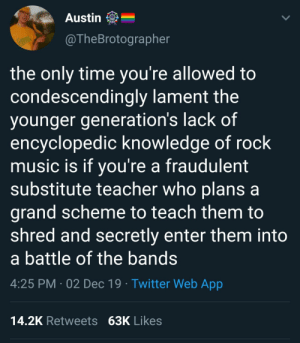 scheme: Austin  @TheBrotographer  RACKS  the only time you're allowed to  condescendingly lament the  younger generation's lack of  encyclopedic knowledge of rock  music is if you're a fraudulent  substitute teacher who plans a  grand scheme to teach them to  shred and secretly enter them into  a battle of the bands  4:25 PM · 02 Dec 19 · Twitter Web App  14.2K Retweets 63K Likes