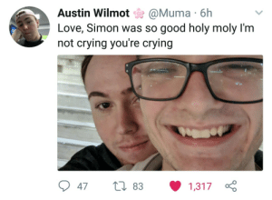 Crying, Love, and Not Crying: Austin Wilmot @Muma 6h  Love, Simon was so good holy moly I'm  not crying you're crying This tweet is my new reason for living