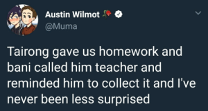 Teacher, Tumblr, and Blog: Austin Wilmot  @Muma  Tairong gave us homework and  bani called him teacher and  reminded him to collect it and I've  never been less surprised houston-outlaws:  bani is a gift