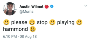 Austin, Hammond, and Aug: Austin Wilmot O  @Muma  please e stop e playing  hammond  6:10 PM 08 Aug 18