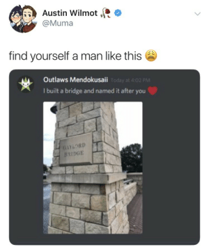 Austin, Bridge, and Man: Austin Wilmot ,R  @Muma  find yourself a man like this  Outlaws Mendokusaii  oday at 4:02  I built a bridge and named it after you  GAYLORD  BRIDGE