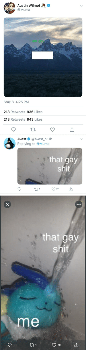 Shit, Tumblr, and Blog: Austin Wilmot ,t *  @Muma  i am gay  6/4/18, 4:25 PM  218 Retweets 936 Likes   218 Retweets 943 Likes  Avast @Avast_o 1h  Replying to @Muma  that gay  shit  t31   that gay  shit  me  76 mercyofficial:  im inconsolable