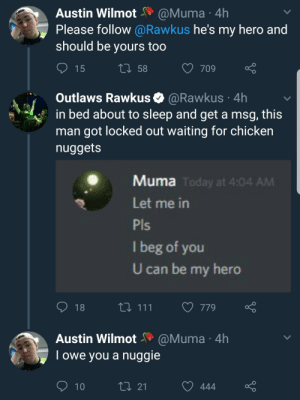 Chicken, Today, and My Hero: Austin WilmotaMuma 4h  Please follow @Rawkus he's my hero and  should be yours too  15  t0 58  709  Outlaws Rawkus @Rawkus 4h  in bed about to sleep and get a msg, this  man got locked out waiting for chicken  nuggets  Muma  Today at 4:04 AM  Let me in  I beg of you  U can be my hero  t0 111 779o  Austin Wilmot@Muma 4h  Towe you a nuggie  t0 21