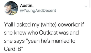 """Dank, Memes, and OutKast: Austin.  @YoungAndDecent  Yall I asked my (white) coworker if  she knew who Outkast was and  she says """"yeah he's married to  Cardi B"""" Miss Jackson is a banger by memeliot MORE MEMES"""
