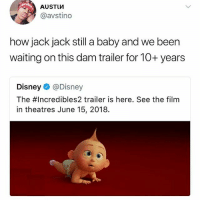 Disney, Hype, and Memes: AUSTLM  @avstino  how jack jack still a baby and we been  waiting on this dam trailer for 10+ years  Disney @Disney  The #Incredibles2 trailer is here. See the film  in theatres June 15, 2018. Y'all want me to post the trailer? Looks hype can't wait to see this
