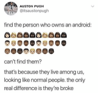 Android, Facts, and Memes: AUSTON PUGH  @itsaustonpugh  find the person who owns an android  CO  can't find them?  that's because they live among us,  looking like normal people. the only  real difference is they're broke Big facts 🧙🏽‍♂️