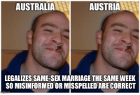 "Advice, Marriage, and Sex: AUSTRALIA  AUSTRIA  LEGALIZES SAME-SEX MARRIAGE THE SAME WEEK  SO MISINFORMED OR MISSPELLED ARE CORRECT <p><a href=""http://advice-animal.tumblr.com/post/168324784239/great-timing-austria"" class=""tumblr_blog"">advice-animal</a>:</p>  <blockquote><p>Great timing Austr*ia</p></blockquote>"