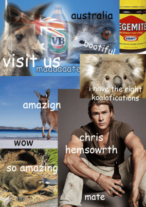 ezekielsgrace:  in english i had to make an australian tourism advert : australia  EGEMITE  ONCENTRATED YEAST EXTRACT  KRAFT  VB  bootiful  KLD'S RICHEST KNOWN SOURCES OF VI  PRODUCT OF AUSTRALIA  visit us  maaaaaate  i have the right  koalafications  amazign  chris  hemsowrth  WOW  So amazing  mate ezekielsgrace:  in english i had to make an australian tourism advert
