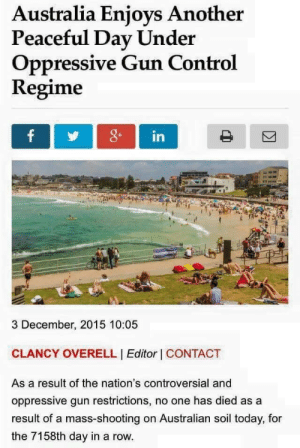 nightshadezombie:  I think I sprained something reblogging this so damn fast. : Australia Enjoys Another  Peaceful Day Under  Oppressive Gun Control  Regime  3 December, 2015 10:05  CLANCY OVERELL I Editor I CONTACT  As a result of the nation's controversial and  oppressive gun restrictions, no one has died as a  result of a mass-shooting on Australian soil today, for  the 7158th day in a row. nightshadezombie:  I think I sprained something reblogging this so damn fast.