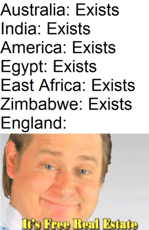 me irl by Balianto FOLLOW HERE 4 MORE MEMES.: Australia: Exists  India: Exists  America: Exists  Egypt: Exists  East Africa: Exists  Zimbabwe: Exists  England:  Its Free Real Estato me irl by Balianto FOLLOW HERE 4 MORE MEMES.