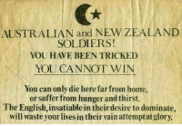 Dank, Soldiers, and New Zealand: AUSTRALIAN and NEW ZEALAND  SOLDIERS!  YOU HAVE BEEN TRICKED  YOU CANNOT WIN  You can only die here far from home,  or suffer from hunger and thirst.  The English, insatiablein theirdesire to dominate,  will waste yourlives in their vain attemptat glory. Ottoman propaganda