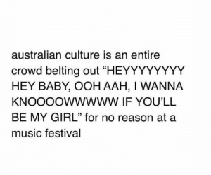 "Memes, Music, and Girl: australian culture is an entire  crowd belting out ""HEYYYYYYYY  HEY BABY, OOH AAH, I WANNA  KNOOOOWWWWW IF YOU'LL  BE MY GIRL"" for no reason at a  music festival"