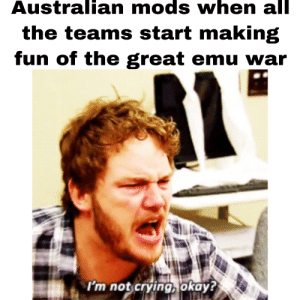 Crying, Not Crying, and Okay: Australian mods when all  the teams start making  fun of the great emu war  1  I'm not crying okay? Goddamn emus