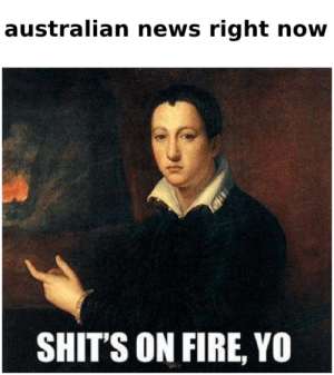 It's gettin' hot in here (so hot), so take off all your clothes: australian news right now  SHIT'S ON FIRE, YO It's gettin' hot in here (so hot), so take off all your clothes