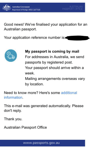 Fucking, News, and Thank You: AUSTRALIAN  PASSPORT OFFICE  Australian Government  Department of Foreign Affairs and Trade  Good news! We've finalised your application for an  Australian passport.  Your application reference number isx  My passport is coming by mail  For addresses in Australia, we send  passports by registered post.  Your passport should arrive within a  week  Mailing arrangements overseas vary  by location  Need to know more? Here's some additional  information.  This e-mail was generated automatically. Please  don't reply  Thank you  Australian Passport Office  www.passports.gov.au Bois its fucking happening!