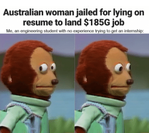 Gotta be creative: Australian woman jailed for lying on  resume to land $185G job  Me, an engineering student with no experience trying to get an internship: Gotta be creative