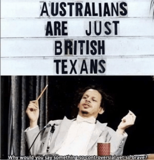 Meirl by Rasuco MORE MEMES: AUSTRALIANS  ARE JUST  BRITISH  TEX ANS  Why would you say something So Controversialyetiso brave? Meirl by Rasuco MORE MEMES