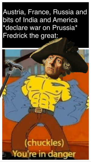 Prussia stronk: Austria, France, Russia and  bits of India and America  *declare war on Prussia*  Fredrick the great:  (chuckles)  You're in danger Prussia stronk
