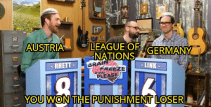 Lost, Brain, and Germany: AUSTRIA  LEAGUE OF  NATIONS  BRAIN  GERMANY  RHETT  -LINK  FREEZE  yoU  PLEASE  YOU WON THE PUNISHMENT LOSER You shouldn't have lost