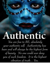 Tumblr, Blog, and Free: Authentic  You are free to BE, absolutely  your authentic self. Authenticity has  een and will always be the highest form  of beauty. No one could ever deny  you of such freedom. It is the highest  vibration of truth... You. resplend3nt-rap4cious:❥