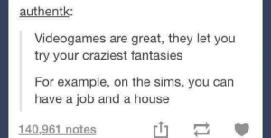 The Sims, House, and Sims: authentk:  Videogames are great, they let you  try your craziest fantasies  For example, on the sims, you can  have a job and a house  140,961 notes Millennial fantasies