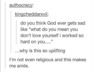 "God, Love, and Tumblr: authocracy:  kingcheddarxvii:  do you think God ever gets sad  like ""what do you mean you  don't love yourself i worked so  hard on you...""  13  why is this so uplifting  I'm not even religious and this makes  me smile awesomacious:  You matter!"