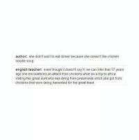 Africa, Lmao, and Teacher: author: she didn't want to eat dinner because she doesn't like chicken  noodle soup  english teacher: even though it doesn't say it, we can infer that 17 years  ago she encountered an attack from chickens while on a trip to africa  visiting her great aunt who was dying from pneumonia which she got from  chickens that were being harvested for the great feast LMAO MY ENGLISH TEACHER