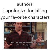 too late to apologize: authors:  i apologize for killing  your favorite characters  bookelysiu  Hey, too late for apologies Okay?  You broke my heart,
