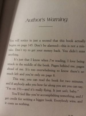 """Definitely, Funny, and Love: Author's Warning  You will notice in just a second that this book actually  begins on page 145. Don't be alarmed-this is not a mis  take. Don't try to get your money back. You didn't miss  anything  It's just that I know when I'm reading, I love being  smack in the middle of the book. Pages behind me, pages  ahead of me. It's too overwhelming to know there's so  much left and you're only on page 8.  This way, you can read the book for two minutes,  and if anybody asks you how far along you are you can say,  T'm on 151-and it's really flying. It just sails, baby.""""  You'll feel like you're accomplishing something, and I  get credit for writing a bigger book. Everybody wins, and  it costs us nothing. This definitely caught me off guard. via /r/funny https://ift.tt/2JGF3Fl"""