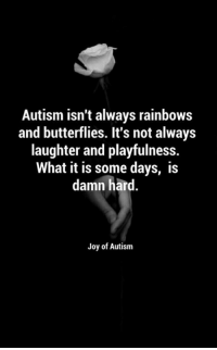 Memes, Butterfly, and 🤖: Autism isn't always rainbows  and butterflies. It's not always  laughter and playfulness.  What it is some days, is  damn hard  Joy of Autism Who can relate to this from Joy of Autism?    I certainly can....and, this doesn't mean that I love my boy any less.